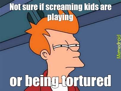 Screaming kids - meme